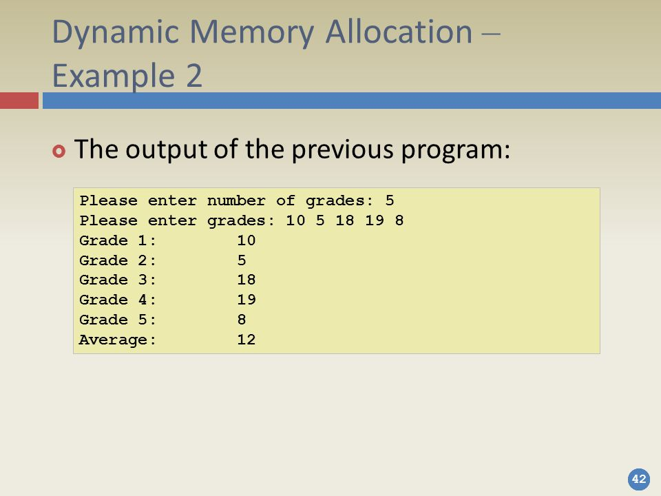 42 Dynamic Memory Allocation – Example 2  The output of the previous program: Please enter number of grades: 5 Please enter grades: 10 5 18 19 8 Grade 1: 10 Grade 2: 5 Grade 3: 18 Grade 4: 19 Grade 5: 8 Average: 12