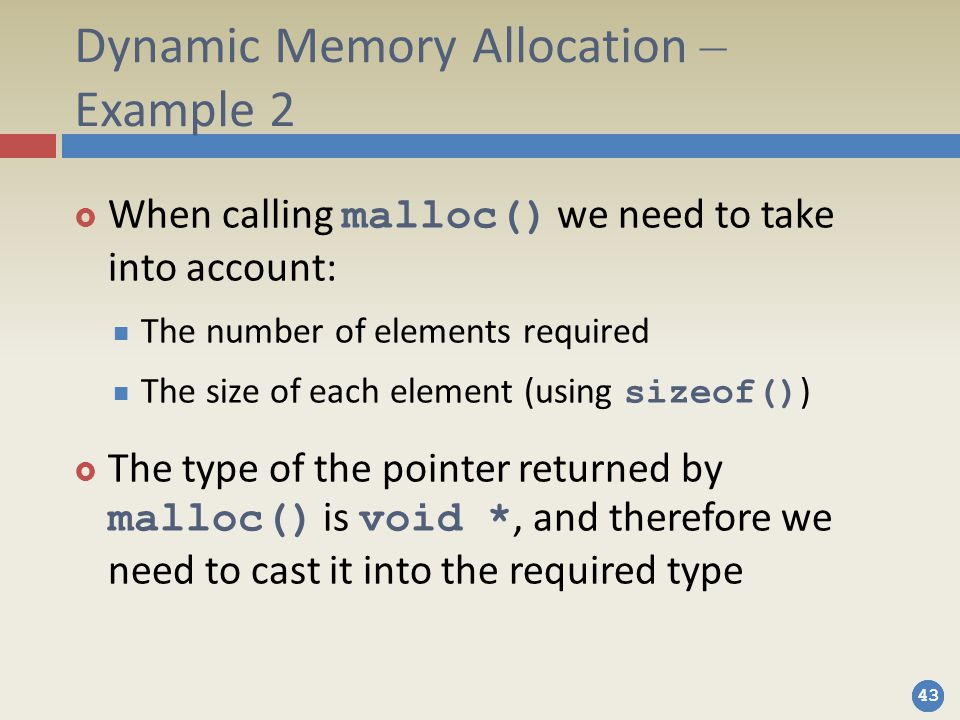 43 Dynamic Memory Allocation – Example 2  When calling malloc() we need to take into account: The number of elements required The size of each element (using sizeof() )  The type of the pointer returned by malloc() is void *, and therefore we need to cast it into the required type