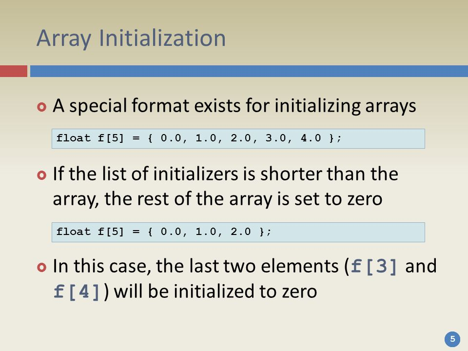 555 Array Initialization  A special format exists for initializing arrays  If the list of initializers is shorter than the array, the rest of the array is set to zero  In this case, the last two elements ( f[3] and f[4] ) will be initialized to zero float f[5] = { 0.0, 1.0, 2.0, 3.0, 4.0 }; float f[5] = { 0.0, 1.0, 2.0 };
