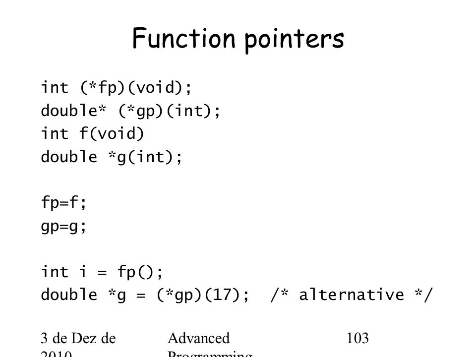 3 de Dez de 2010 Advanced Programming Spring 2002 103 Function pointers int (*fp)(void); double* (*gp)(int); int f(void) double *g(int); fp=f; gp=g; int i = fp(); double *g = (*gp)(17); /* alternative */