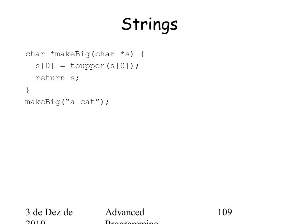 3 de Dez de 2010 Advanced Programming Spring 2002 109 Strings char *makeBig(char *s) { s[0] = toupper(s[0]); return s; } makeBig( a cat );
