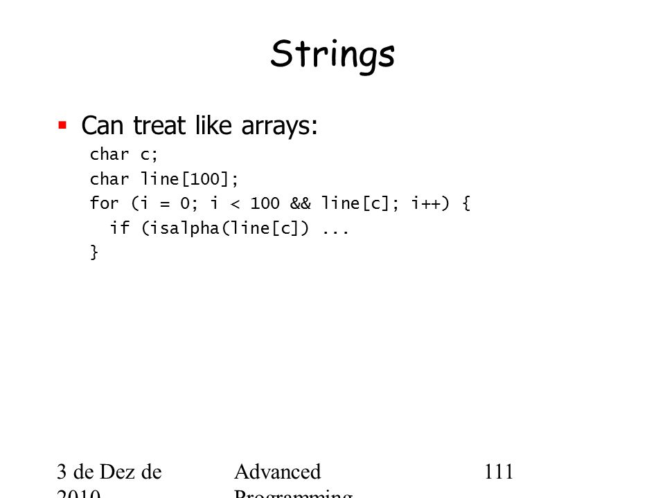 3 de Dez de 2010 Advanced Programming Spring 2002 111 Strings  Can treat like arrays: char c; char line[100]; for (i = 0; i < 100 && line[c]; i++) { if (isalpha(line[c])...