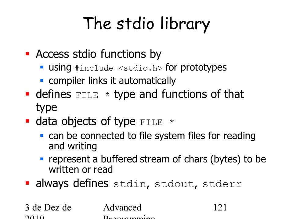 3 de Dez de 2010 Advanced Programming Spring 2002 121 The stdio library  Access stdio functions by  using #include for prototypes  compiler links it automatically  defines FILE * type and functions of that type  data objects of type FILE *  can be connected to file system files for reading and writing  represent a buffered stream of chars (bytes) to be written or read  always defines stdin, stdout, stderr