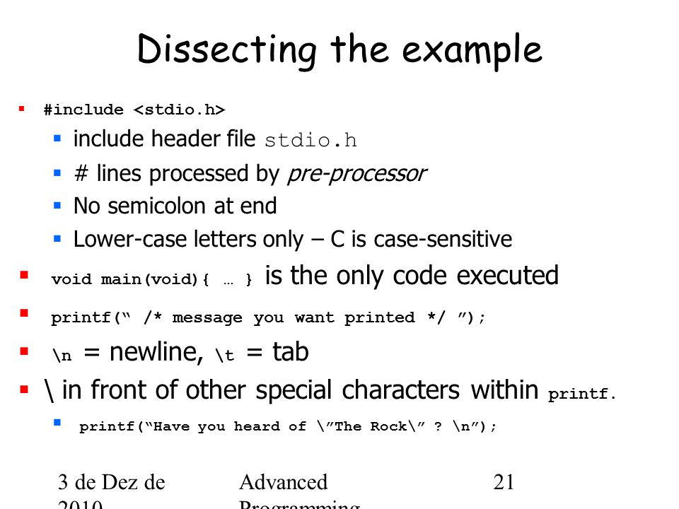 3 de Dez de 2010 Advanced Programming Spring 2002 21 Dissecting the example  #include  include header file stdio.h  # lines processed by pre-processor  No semicolon at end  Lower-case letters only – C is case-sensitive  void main(void){ … } is the only code executed  printf( /* message you want printed */ );  \n = newline, \t = tab  \ in front of other special characters within printf.