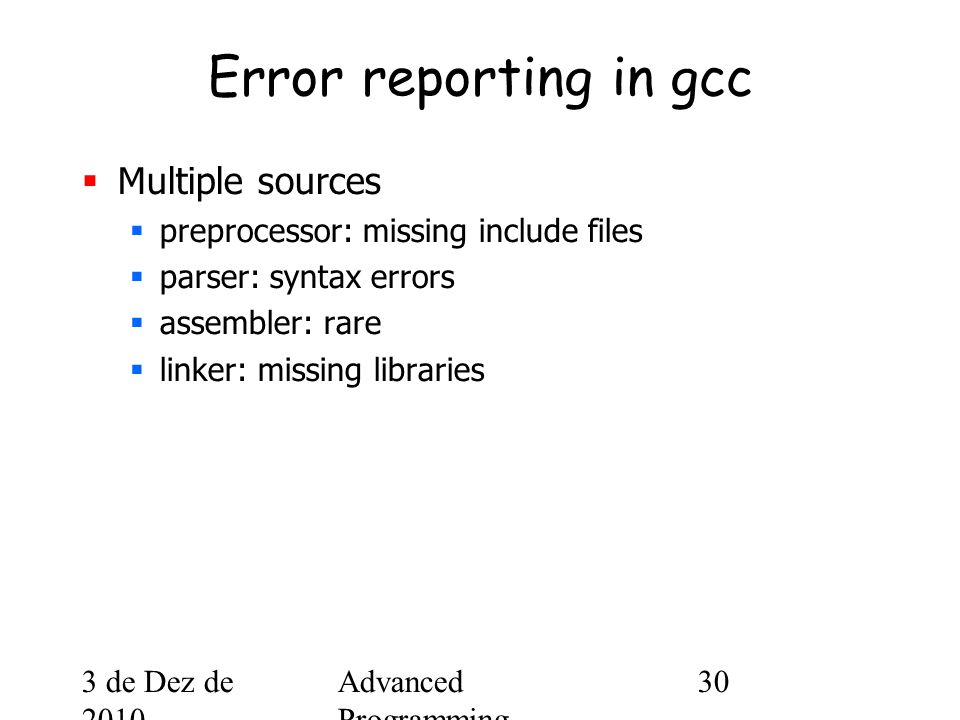 3 de Dez de 2010 Advanced Programming Spring 2002 30 Error reporting in gcc  Multiple sources  preprocessor: missing include files  parser: syntax errors  assembler: rare  linker: missing libraries