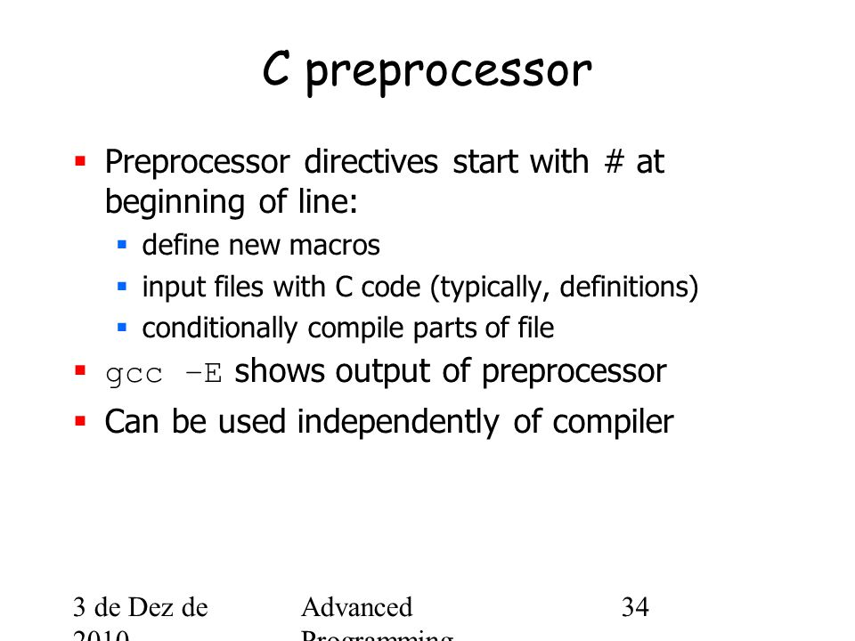 3 de Dez de 2010 Advanced Programming Spring 2002 34 C preprocessor  Preprocessor directives start with # at beginning of line:  define new macros  input files with C code (typically, definitions)  conditionally compile parts of file  gcc –E shows output of preprocessor  Can be used independently of compiler
