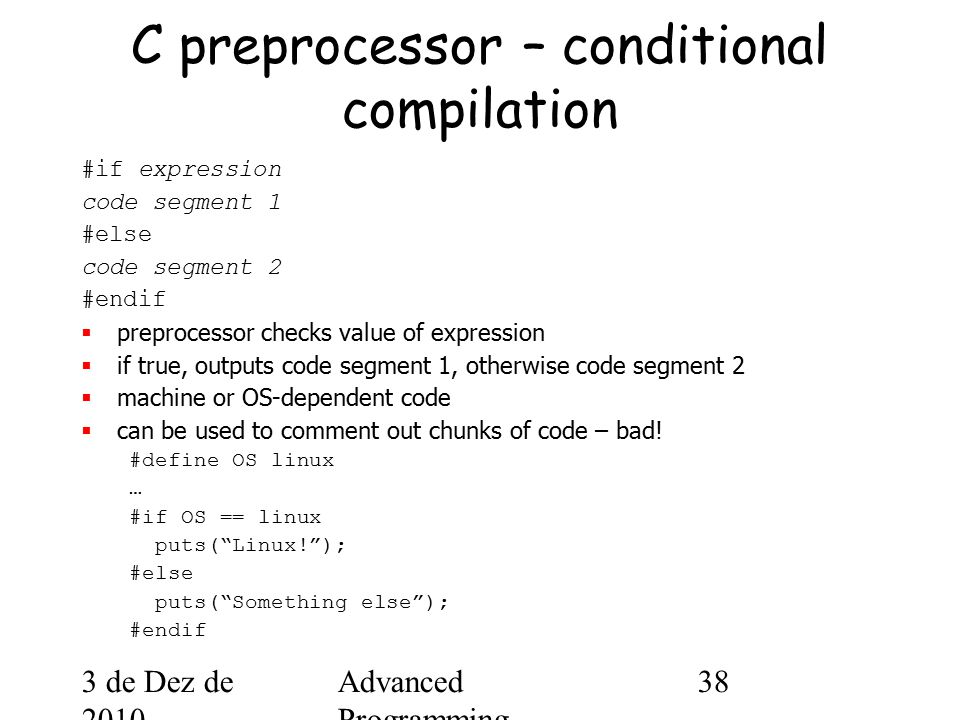 3 de Dez de 2010 Advanced Programming Spring 2002 38 C preprocessor – conditional compilation #if expression code segment 1 #else code segment 2 #endif  preprocessor checks value of expression  if true, outputs code segment 1, otherwise code segment 2  machine or OS-dependent code  can be used to comment out chunks of code – bad.