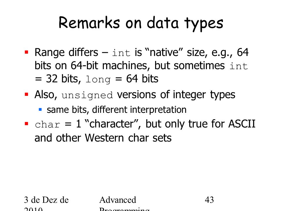 3 de Dez de 2010 Advanced Programming Spring 2002 43 Remarks on data types  Range differs – int is native size, e.g., 64 bits on 64-bit machines, but sometimes int = 32 bits, long = 64 bits  Also, unsigned versions of integer types  same bits, different interpretation  char = 1 character , but only true for ASCII and other Western char sets
