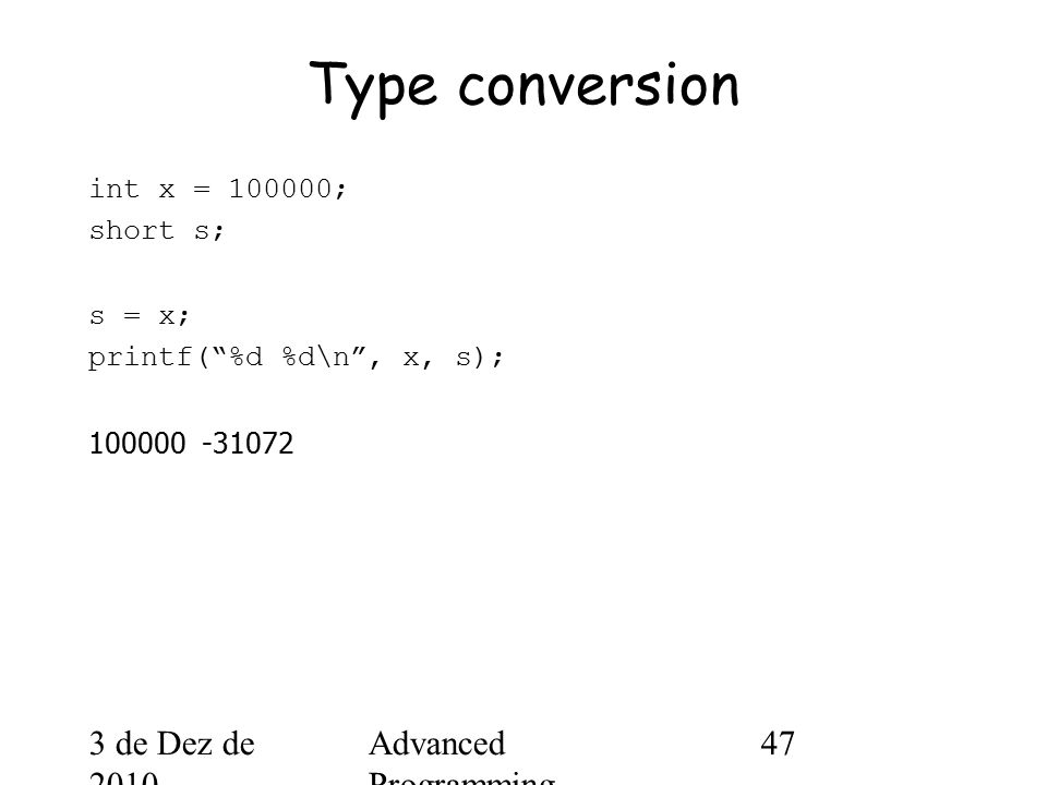 3 de Dez de 2010 Advanced Programming Spring 2002 47 Type conversion int x = 100000; short s; s = x; printf( %d %d\n , x, s); 100000 -31072