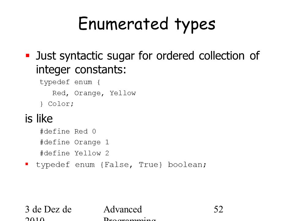 3 de Dez de 2010 Advanced Programming Spring 2002 52 Enumerated types  Just syntactic sugar for ordered collection of integer constants: typedef enum { Red, Orange, Yellow } Color; is like #define Red 0 #define Orange 1 #define Yellow 2  typedef enum {False, True} boolean;