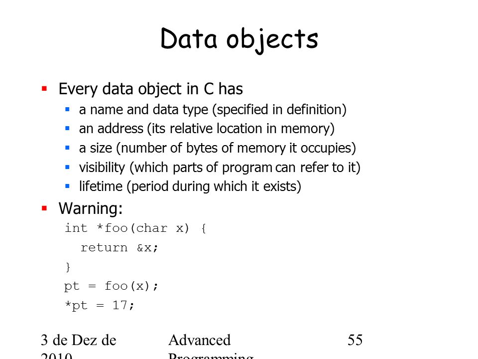 3 de Dez de 2010 Advanced Programming Spring 2002 55 Data objects  Every data object in C has  a name and data type (specified in definition)  an address (its relative location in memory)  a size (number of bytes of memory it occupies)  visibility (which parts of program can refer to it)  lifetime (period during which it exists)  Warning: int *foo(char x) { return &x; } pt = foo(x); *pt = 17;