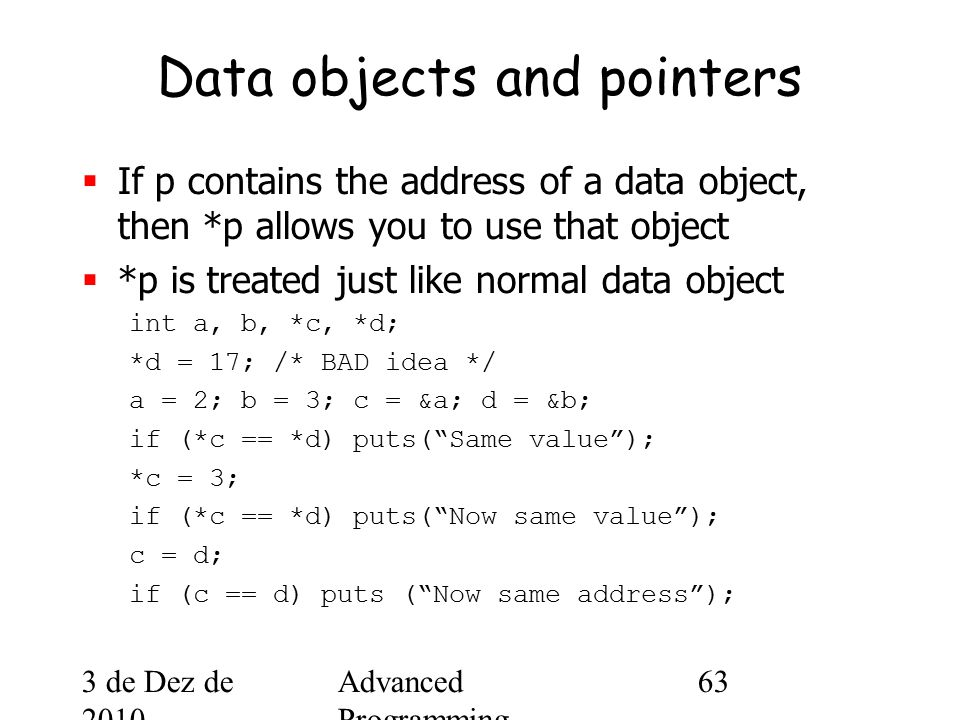 3 de Dez de 2010 Advanced Programming Spring 2002 63 Data objects and pointers  If p contains the address of a data object, then *p allows you to use that object  *p is treated just like normal data object int a, b, *c, *d; *d = 17; /* BAD idea */ a = 2; b = 3; c = &a; d = &b; if (*c == *d) puts( Same value ); *c = 3; if (*c == *d) puts( Now same value ); c = d; if (c == d) puts ( Now same address );
