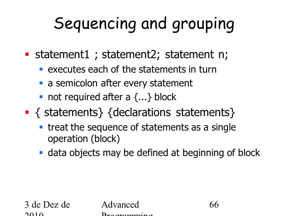 3 de Dez de 2010 Advanced Programming Spring 2002 66 Sequencing and grouping  statement1 ; statement2; statement n;  executes each of the statements in turn  a semicolon after every statement  not required after a {...} block  { statements} {declarations statements}  treat the sequence of statements as a single operation (block)  data objects may be defined at beginning of block