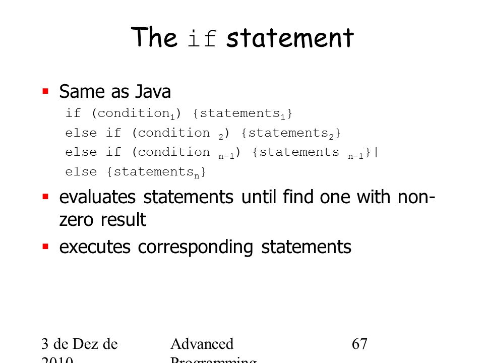 3 de Dez de 2010 Advanced Programming Spring 2002 67 The if statement  Same as Java if (condition 1 ) {statements 1 } else if (condition 2 ) {statements 2 } else if (condition n-1 ) {statements n-1 }| else {statements n }  evaluates statements until find one with non- zero result  executes corresponding statements