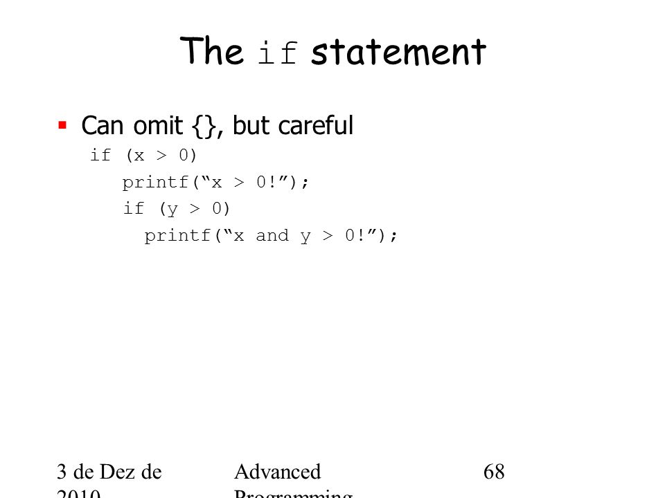 3 de Dez de 2010 Advanced Programming Spring 2002 68 The if statement  Can omit {}, but careful if (x > 0) printf( x > 0! ); if (y > 0) printf( x and y > 0! );