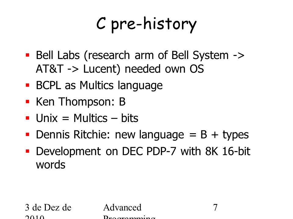 3 de Dez de 2010 Advanced Programming Spring 2002 7 C pre-history  Bell Labs (research arm of Bell System -> AT&T -> Lucent) needed own OS  BCPL as Multics language  Ken Thompson: B  Unix = Multics – bits  Dennis Ritchie: new language = B + types  Development on DEC PDP-7 with 8K 16-bit words