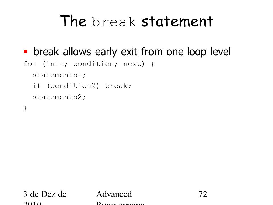 3 de Dez de 2010 Advanced Programming Spring 2002 72 The break statement  break allows early exit from one loop level for (init; condition; next) { statements1; if (condition2) break; statements2; }