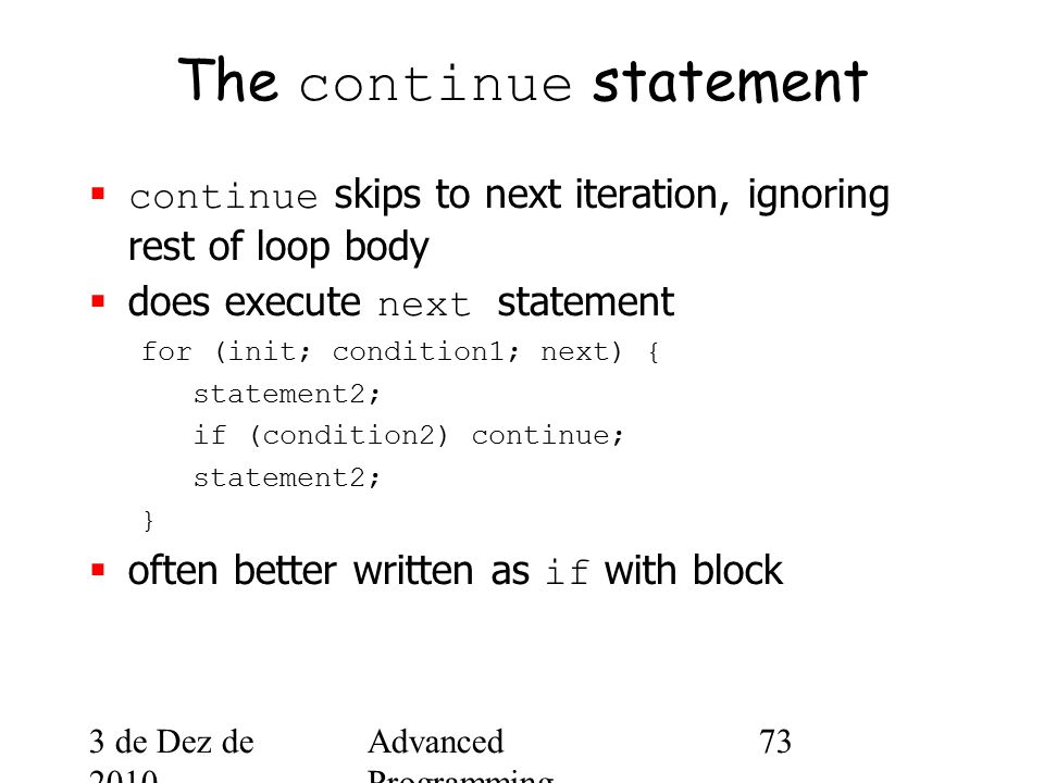 3 de Dez de 2010 Advanced Programming Spring 2002 73 The continue statement  continue skips to next iteration, ignoring rest of loop body  does execute next statement for (init; condition1; next) { statement2; if (condition2) continue; statement2; }  often better written as if with block