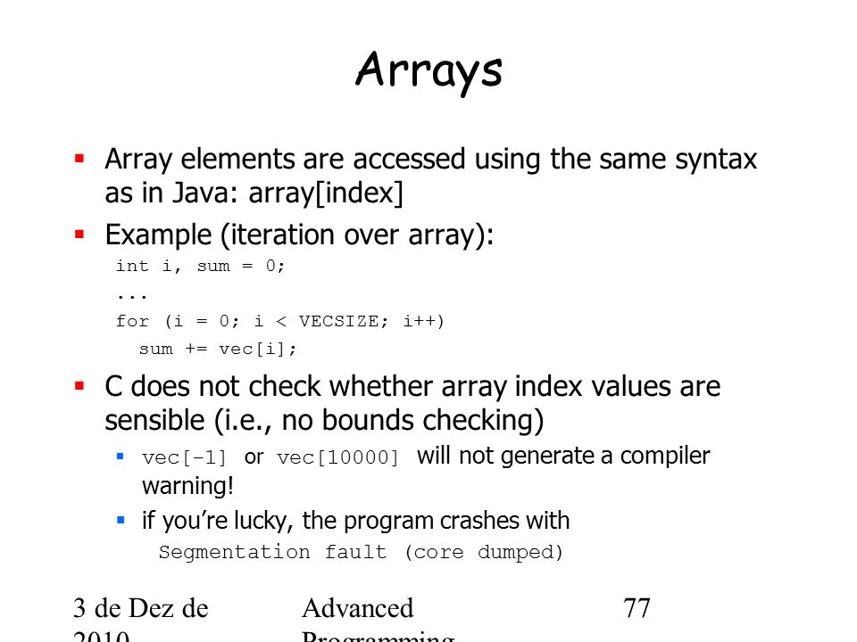 3 de Dez de 2010 Advanced Programming Spring 2002 77 Arrays  Array elements are accessed using the same syntax as in Java: array[index]  Example (iteration over array): int i, sum = 0;...