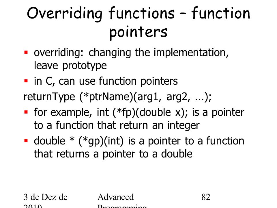 3 de Dez de 2010 Advanced Programming Spring 2002 82 Overriding functions – function pointers  overriding: changing the implementation, leave prototype  in C, can use function pointers returnType (*ptrName)(arg1, arg2,...);  for example, int (*fp)(double x); is a pointer to a function that return an integer  double * (*gp)(int) is a pointer to a function that returns a pointer to a double