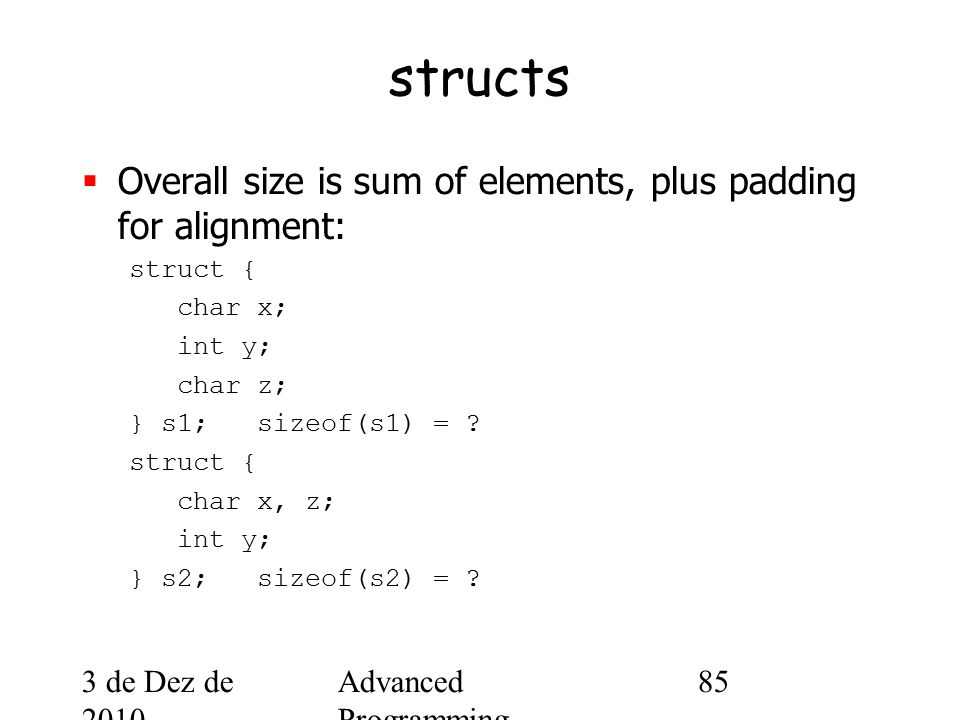 3 de Dez de 2010 Advanced Programming Spring 2002 85 structs  Overall size is sum of elements, plus padding for alignment: struct { char x; int y; char z; } s1; sizeof(s1) = .