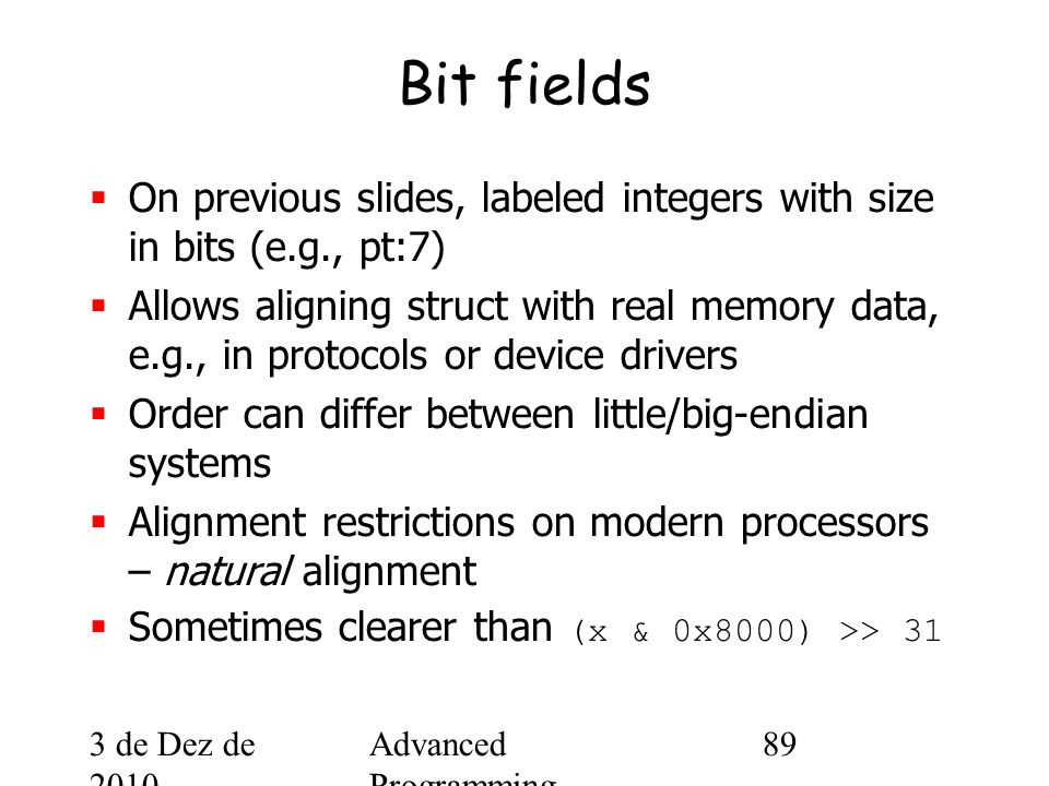 3 de Dez de 2010 Advanced Programming Spring 2002 89 Bit fields  On previous slides, labeled integers with size in bits (e.g., pt:7)  Allows aligning struct with real memory data, e.g., in protocols or device drivers  Order can differ between little/big-endian systems  Alignment restrictions on modern processors – natural alignment  Sometimes clearer than (x & 0x8000) >> 31