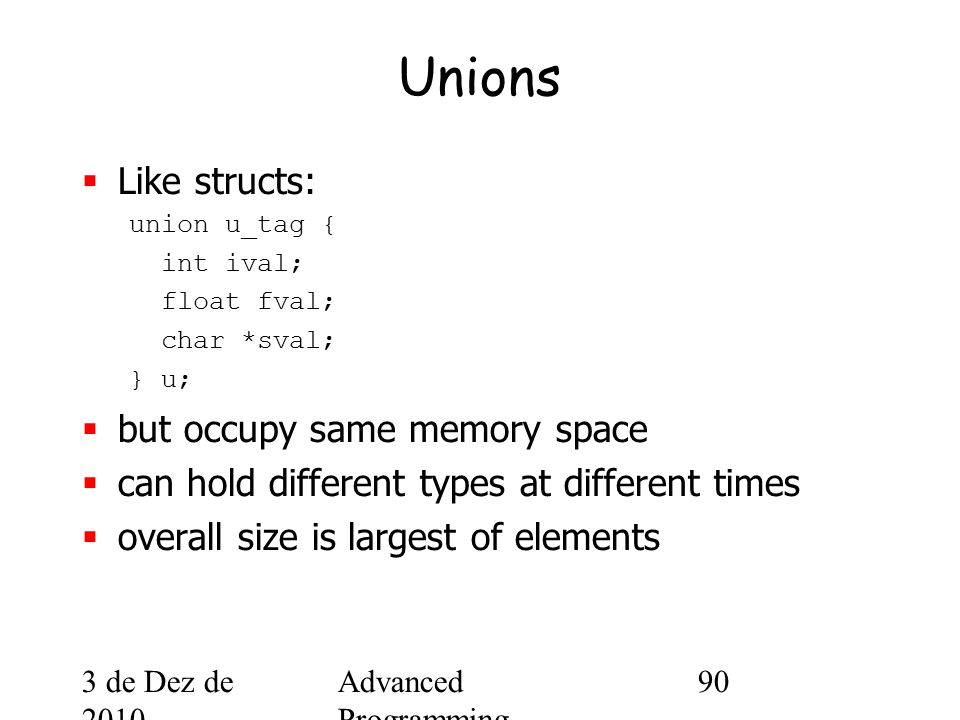 3 de Dez de 2010 Advanced Programming Spring 2002 90 Unions  Like structs: union u_tag { int ival; float fval; char *sval; } u;  but occupy same memory space  can hold different types at different times  overall size is largest of elements