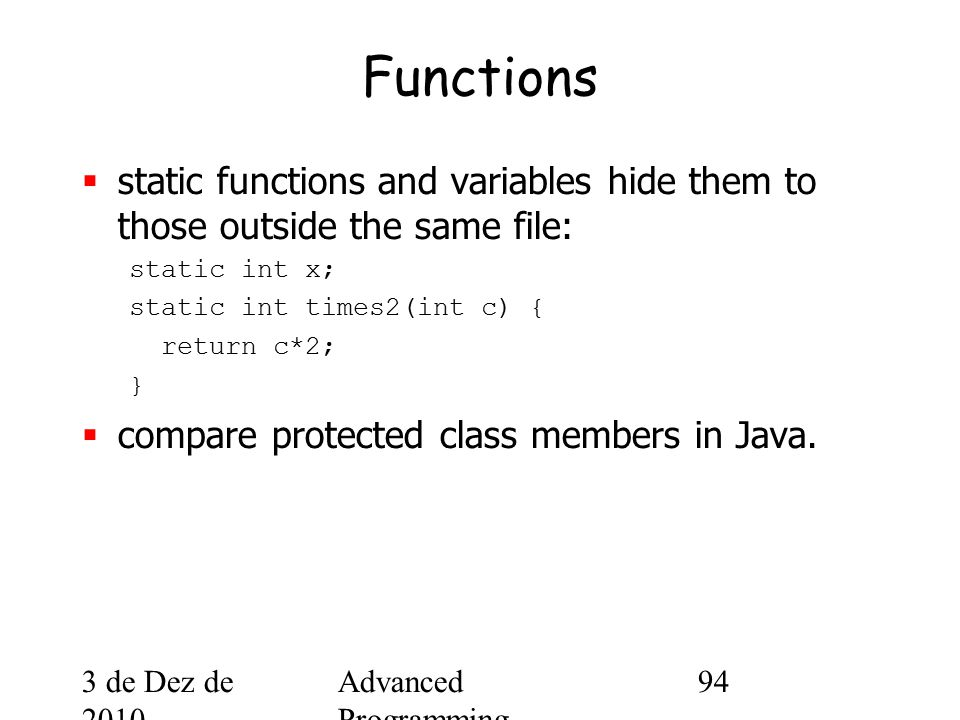 3 de Dez de 2010 Advanced Programming Spring 2002 94 Functions  static functions and variables hide them to those outside the same file: static int x; static int times2(int c) { return c*2; }  compare protected class members in Java.