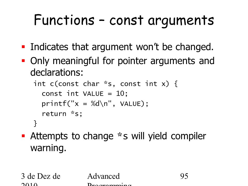 3 de Dez de 2010 Advanced Programming Spring 2002 95 Functions – const arguments  Indicates that argument won't be changed.