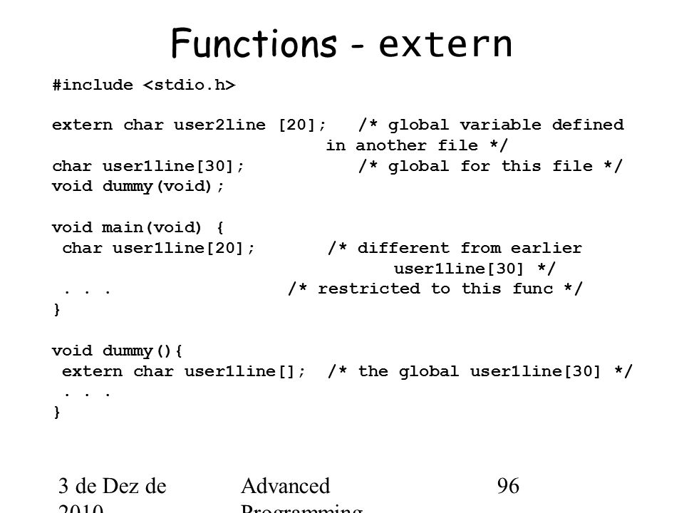 3 de Dez de 2010 Advanced Programming Spring 2002 96 Functions - extern #include extern char user2line [20]; /* global variable defined in another file */ char user1line[30]; /* global for this file */ void dummy(void); void main(void) { char user1line[20]; /* different from earlier user1line[30] */...