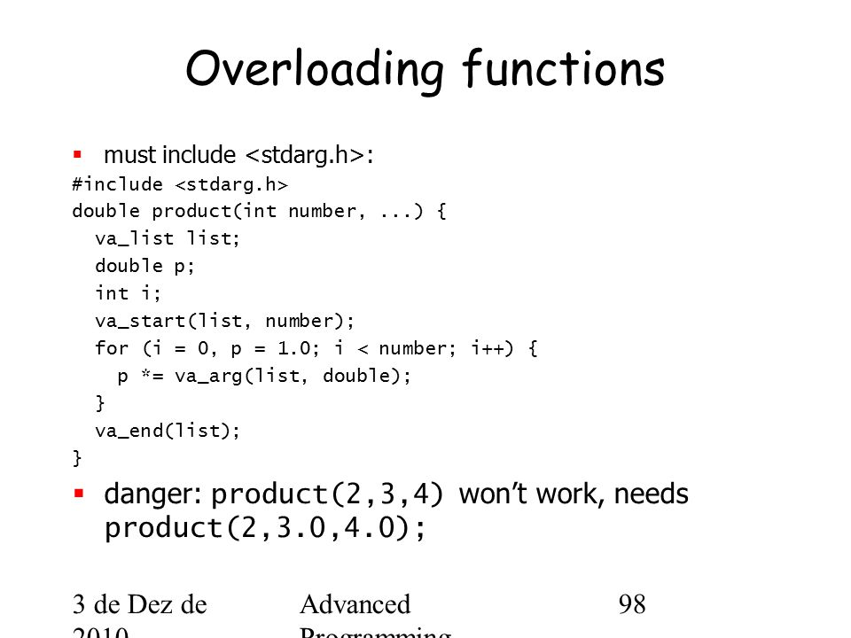 3 de Dez de 2010 Advanced Programming Spring 2002 98 Overloading functions  must include : #include double product(int number,...) { va_list list; double p; int i; va_start(list, number); for (i = 0, p = 1.0; i < number; i++) { p *= va_arg(list, double); } va_end(list); }  danger: product(2,3,4) won't work, needs product(2,3.0,4.0);