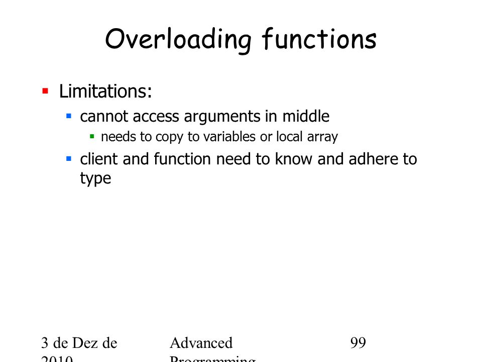 3 de Dez de 2010 Advanced Programming Spring 2002 99 Overloading functions  Limitations:  cannot access arguments in middle  needs to copy to variables or local array  client and function need to know and adhere to type