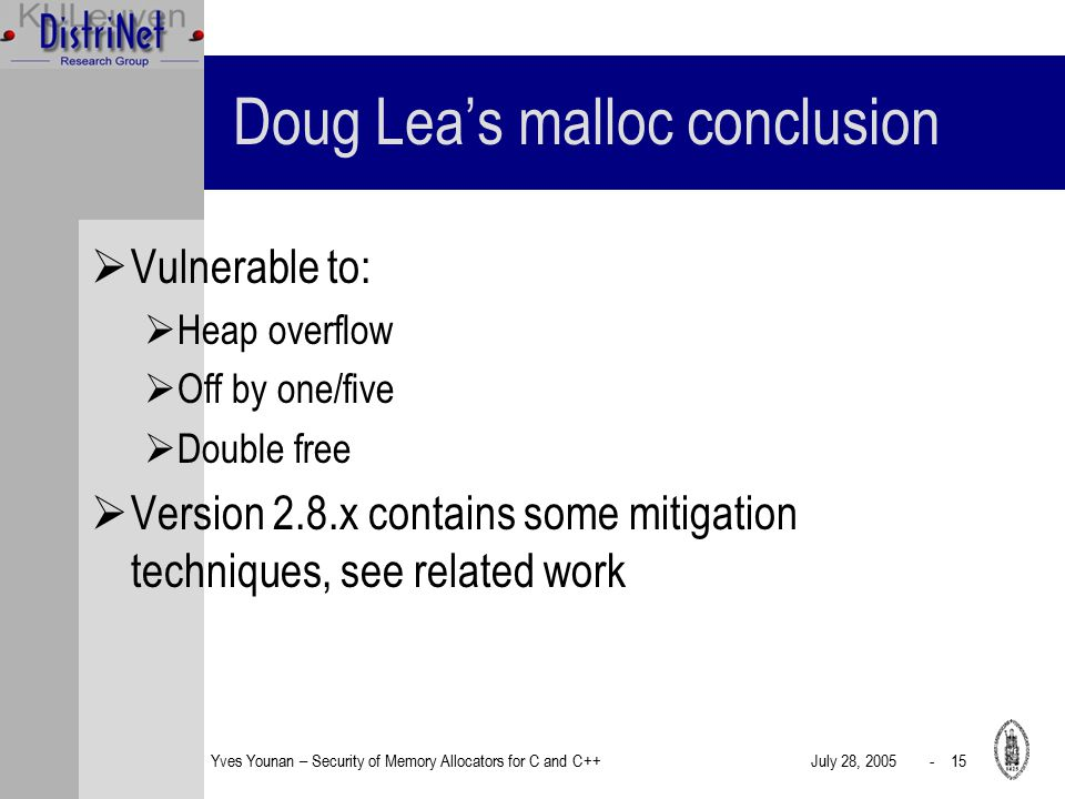 Yves Younan – Security of Memory Allocators for C and C++July 28, 2005 - 15 Doug Lea's malloc conclusion  Vulnerable to:  Heap overflow  Off by one/five  Double free  Version 2.8.x contains some mitigation techniques, see related work