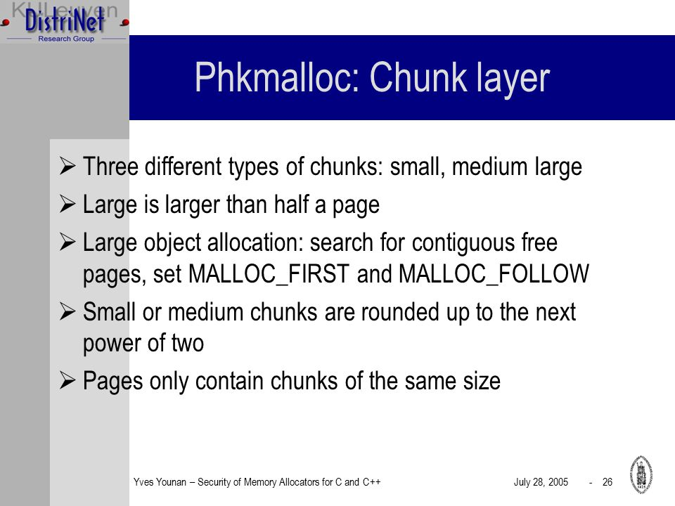 Yves Younan – Security of Memory Allocators for C and C++July 28, 2005 - 26 Phkmalloc: Chunk layer  Three different types of chunks: small, medium large  Large is larger than half a page  Large object allocation: search for contiguous free pages, set MALLOC_FIRST and MALLOC_FOLLOW  Small or medium chunks are rounded up to the next power of two  Pages only contain chunks of the same size
