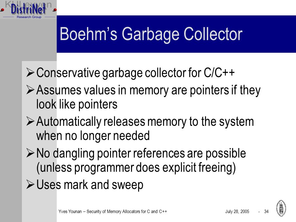 Yves Younan – Security of Memory Allocators for C and C++July 28, 2005 - 34 Boehm's Garbage Collector  Conservative garbage collector for C/C++  Assumes values in memory are pointers if they look like pointers  Automatically releases memory to the system when no longer needed  No dangling pointer references are possible (unless programmer does explicit freeing)  Uses mark and sweep