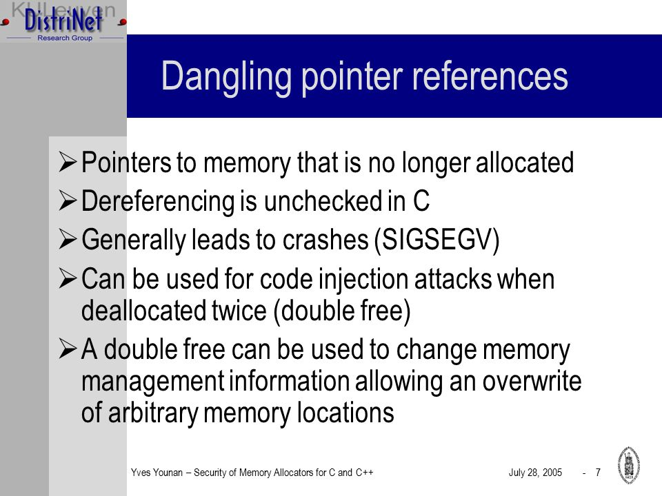 Yves Younan – Security of Memory Allocators for C and C++July 28, 2005 - 7 Dangling pointer references  Pointers to memory that is no longer allocated  Dereferencing is unchecked in C  Generally leads to crashes (SIGSEGV)  Can be used for code injection attacks when deallocated twice (double free)  A double free can be used to change memory management information allowing an overwrite of arbitrary memory locations