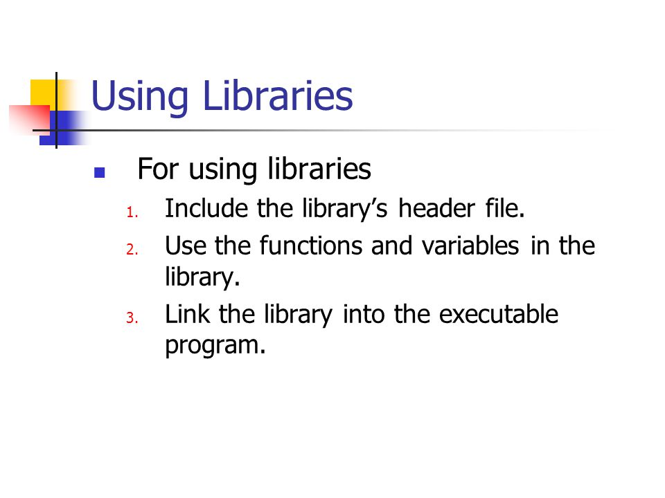 Using Libraries For using libraries 1. Include the library's header file.