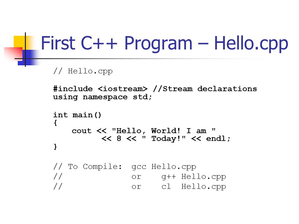 First C++ Program – Hello.cpp // Hello.cpp #include //Stream declarations using namespace std; int main() { cout << Hello, World.