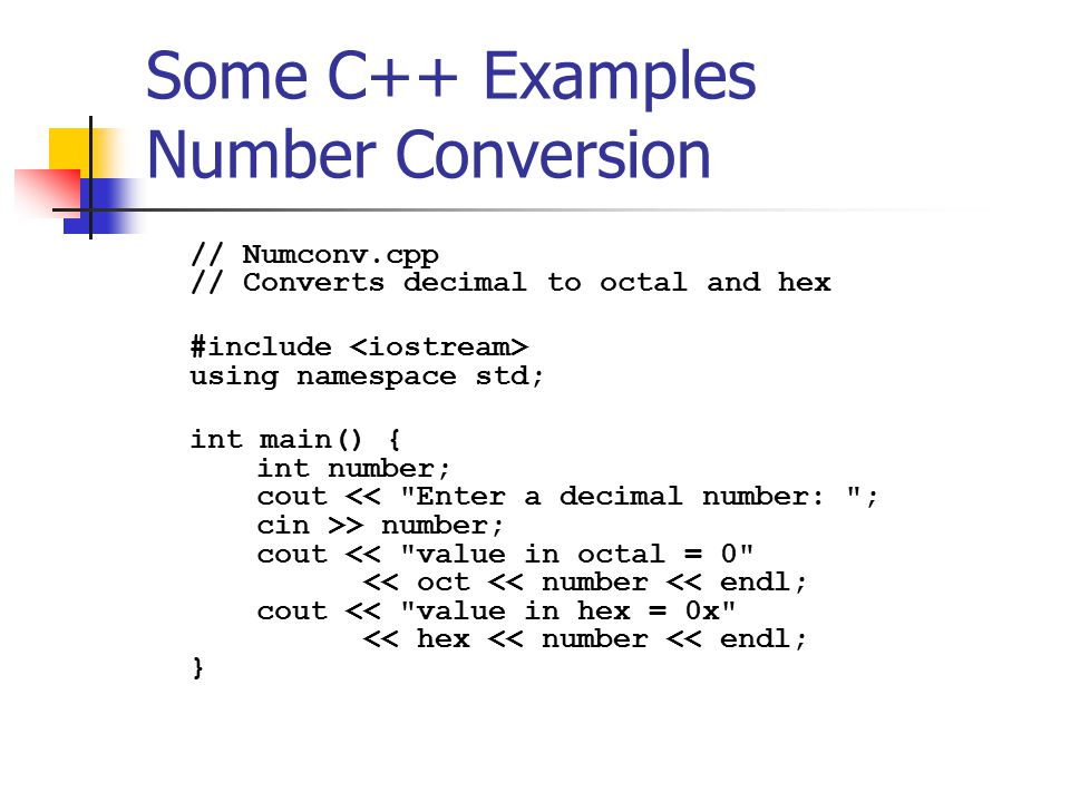Some C++ Examples Number Conversion // Numconv.cpp // Converts decimal to octal and hex #include using namespace std; int main() { int number; cout > number; cout << value in octal = 0 << oct << number << endl; cout << value in hex = 0x << hex << number << endl; }