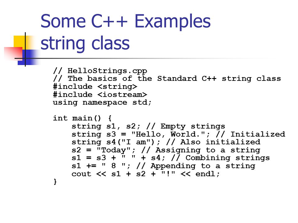Some C++ Examples string class // HelloStrings.cpp // The basics of the Standard C++ string class #include #include using namespace std; int main() { string s1, s2; // Empty strings string s3 = Hello, World. ; // Initialized string s4( I am ); // Also initialized s2 = Today ; // Assigning to a string s1 = s3 + + s4; // Combining strings s1 += 8 ; // Appending to a string cout << s1 + s2 + ! << endl; }