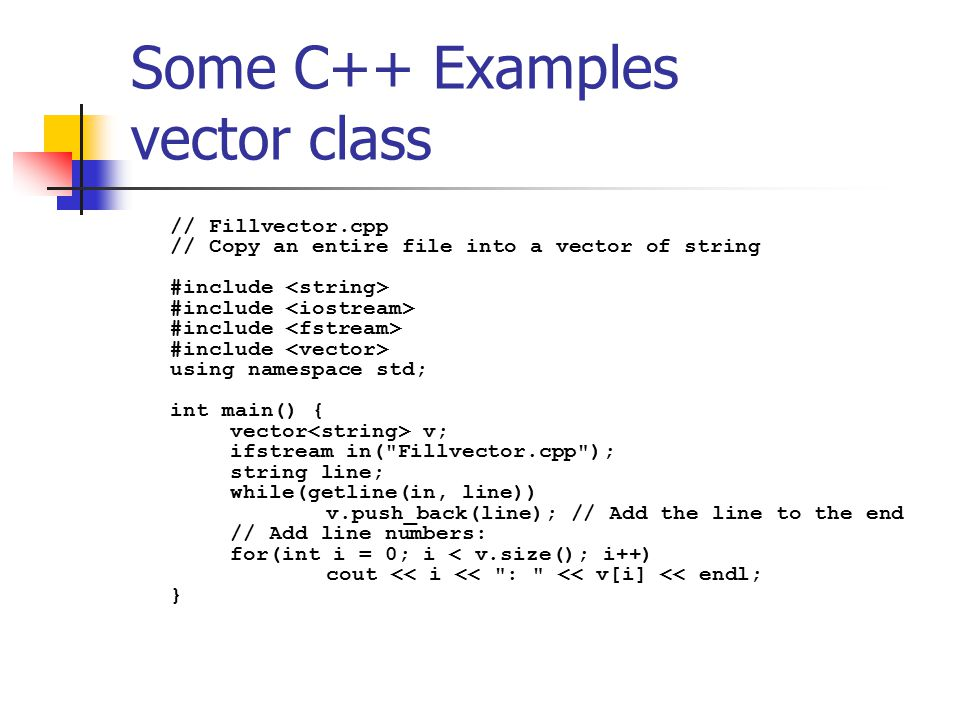 Some C++ Examples vector class // Fillvector.cpp // Copy an entire file into a vector of string #include #include #include #include using namespace std; int main() { vector v; ifstream in( Fillvector.cpp ); string line; while(getline(in, line)) v.push_back(line); // Add the line to the end // Add line numbers: for(int i = 0; i < v.size(); i++) cout << i << : << v[i] << endl; }
