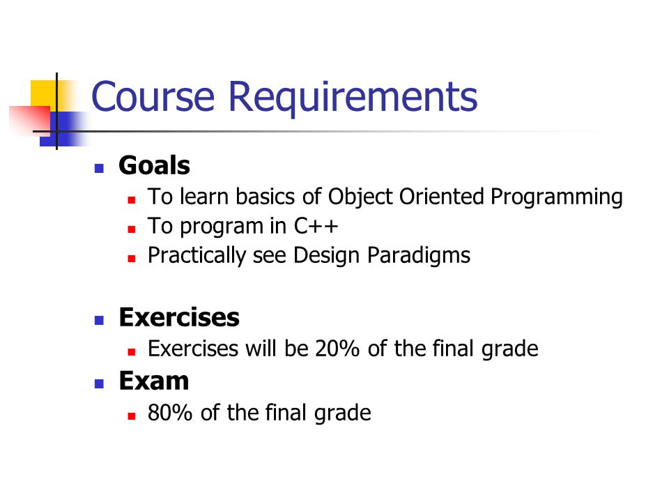 Course Requirements Goals To learn basics of Object Oriented Programming To program in C++ Practically see Design Paradigms Exercises Exercises will be 20% of the final grade Exam 80% of the final grade
