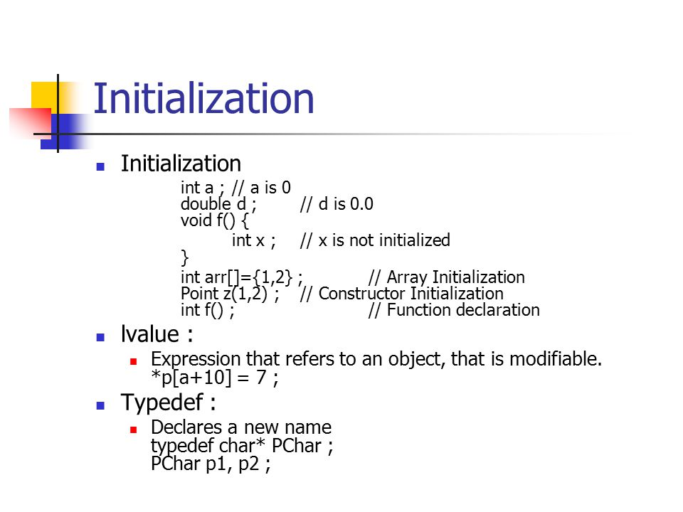 Initialization int a ;// a is 0 double d ;// d is 0.0 void f() { int x ;// x is not initialized } int arr[]={1,2} ;// Array Initialization Point z(1,2) ;// Constructor Initialization int f() ;// Function declaration lvalue : Expression that refers to an object, that is modifiable.