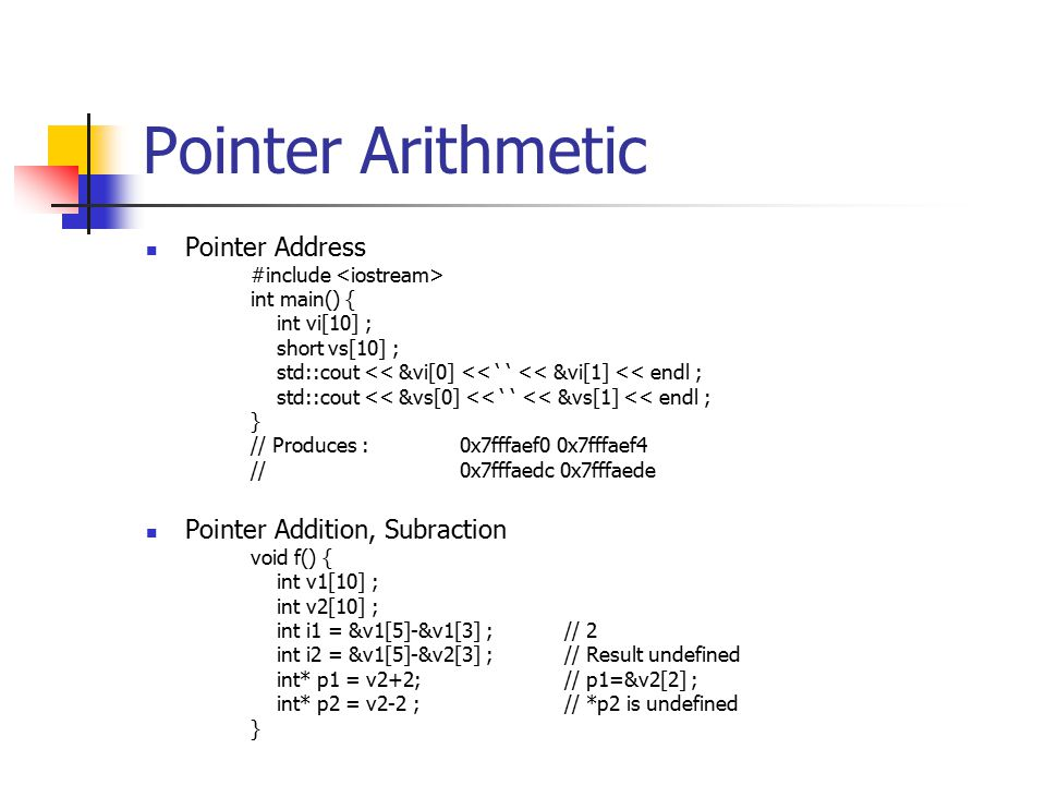 Pointer Arithmetic Pointer Address #include int main() { int vi[10] ; short vs[10] ; std::cout << &vi[0] << ' ' << &vi[1] << endl ; std::cout << &vs[0] << ' ' << &vs[1] << endl ; } // Produces : 0x7fffaef0 0x7fffaef4 //0x7fffaedc 0x7fffaede Pointer Addition, Subraction void f() { int v1[10] ; int v2[10] ; int i1 = &v1[5]-&v1[3] ; // 2 int i2 = &v1[5]-&v2[3] ;// Result undefined int* p1 = v2+2;// p1=&v2[2] ; int* p2 = v2-2 ;// *p2 is undefined }