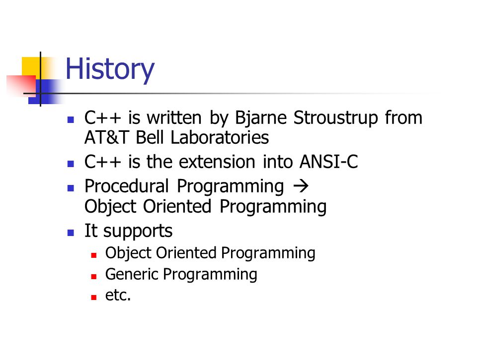 History C++ is written by Bjarne Stroustrup from AT&T Bell Laboratories C++ is the extension into ANSI-C Procedural Programming  Object Oriented Programming It supports Object Oriented Programming Generic Programming etc.