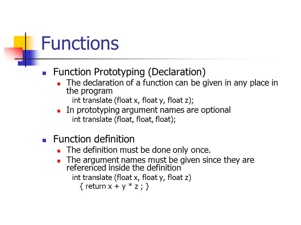 Functions Function Prototyping (Declaration) The declaration of a function can be given in any place in the program int translate (float x, float y, float z); In prototyping argument names are optional int translate (float, float, float); Function definition The definition must be done only once.