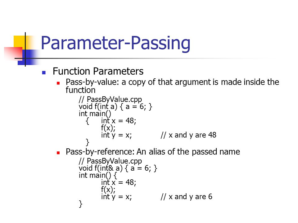 Parameter-Passing Function Parameters Pass-by-value: a copy of that argument is made inside the function // PassByValue.cpp void f(int a) { a = 6; } int main() {int x = 48; f(x); int y = x;// x and y are 48 } Pass-by-reference: An alias of the passed name // PassByValue.cpp void f(int& a) { a = 6; } int main() { int x = 48; f(x); int y = x;// x and y are 6 }