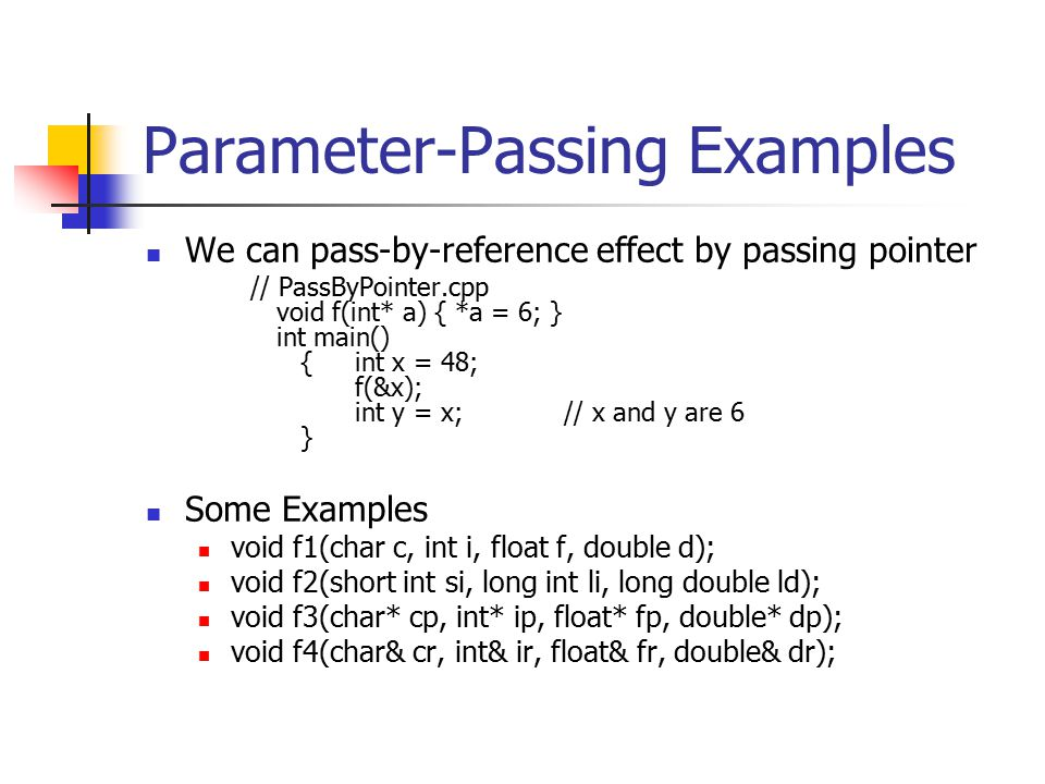 Parameter-Passing Examples We can pass-by-reference effect by passing pointer // PassByPointer.cpp void f(int* a) { *a = 6; } int main() {int x = 48; f(&x); int y = x;// x and y are 6 } Some Examples void f1(char c, int i, float f, double d); void f2(short int si, long int li, long double ld); void f3(char* cp, int* ip, float* fp, double* dp); void f4(char& cr, int& ir, float& fr, double& dr);
