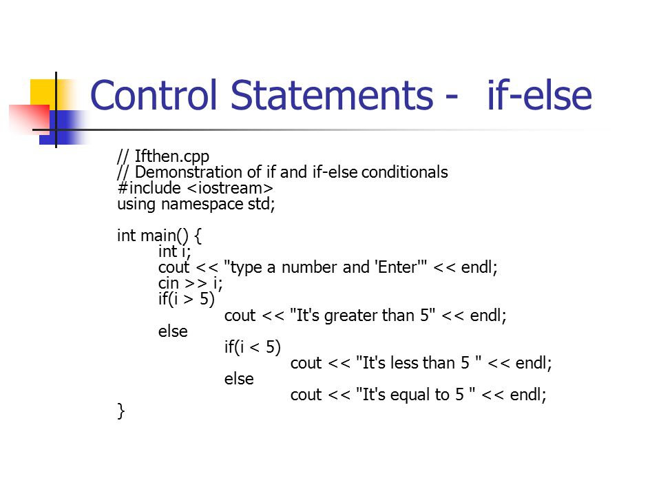 Control Statements -if-else // Ifthen.cpp // Demonstration of if and if-else conditionals #include using namespace std; int main() { int i; cout > i; if(i > 5) cout << It s greater than 5 << endl; else if(i < 5) cout << It s less than 5 << endl; else cout << It s equal to 5 << endl; }