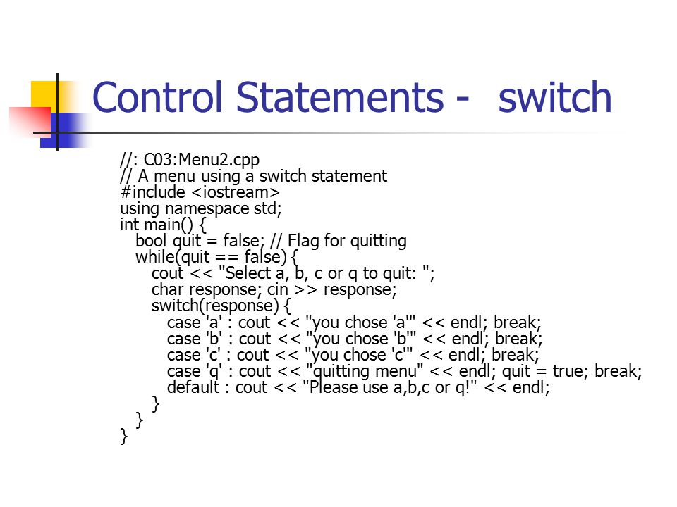 Control Statements -switch //: C03:Menu2.cpp // A menu using a switch statement #include using namespace std; int main() { bool quit = false; // Flag for quitting while(quit == false) { cout > response; switch(response) { case a : cout << you chose a << endl; break; case b : cout << you chose b << endl; break; case c : cout << you chose c << endl; break; case q : cout << quitting menu << endl; quit = true; break; default : cout << Please use a,b,c or q! << endl; } } }